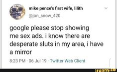 "mike pence's first wife, lilith :,"" ©j0n_snow_420 google please stop showing me sex ads. i know there are desperate sluts in my area, i have a mirror 8:23 PM - 06 Jul 19 - Twitter Web Client – popular memes on the site iFunny.co #google #internet #google #spicy #comic #10at10 #alternatefeatures #ifunnycleanup #comedy #cringe #mike #pences #rst #wife #lilith #please #stop #showing #ads #area #mirror #pm #pic Please Stop, Mike Pence, Twitter Web, Show Me, Cringe, Popular Memes, I Know, Spicy, Comedy"