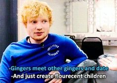 Ed and his logic on gingers. You know, Ed, I'm a ginger... Maybe we should meet up some time ;)