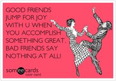 GOOD FRIENDS JUMP FOR JOY WITH U WHEN YOU ACCOMPLISH SOMETHING GREAT, BAD FRIENDS SAY NOTHING AT ALL!