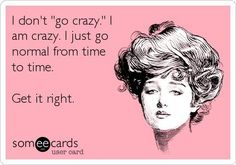 "I don't ""go crazy."" I am crazy. I just go normal from time to time.     Get it right."