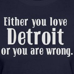 Either you love Detroit or you are wrong Shirt at www.downwithdetroit.com