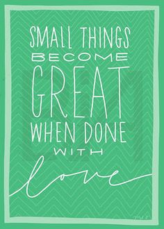 Simple Quotes:  Small Things become Great when done with Love.