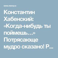 Константин Хабенский: «Когда-нибудь ты поймешь…» Потрясающе мудро сказано! Распечатать и повесить на стену!
