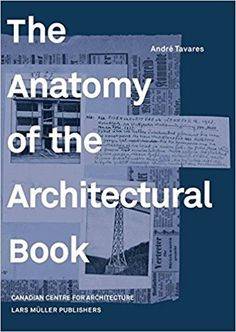 The anatomy of the architectural book / André Tavares.-- Zürich : Canadian Centre for Architecture, 2016.