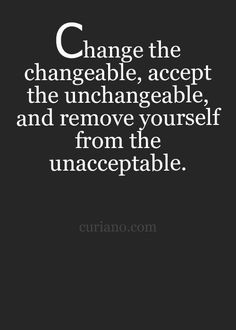 #Change the changeable, #accept the unchangeable and remove yourself from the unacceptable.