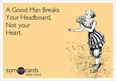 A Good Man Breaks Your Headboard, Not your Heart.