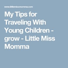 My Tips for Traveling With Young Children - grow - Little Miss Momma