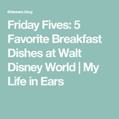 Friday Fives:  5 Favorite Breakfast Dishes at Walt Disney World | My Life in Ears