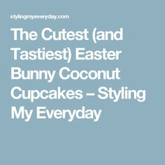 The Cutest (and Tastiest) Easter Bunny Coconut Cupcakes  – Styling My Everyday
