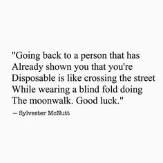 Going back to a person that has already shown you that you're disposable is like crossing the street while wearing a blind fold doing the moon walk. Good Luck!