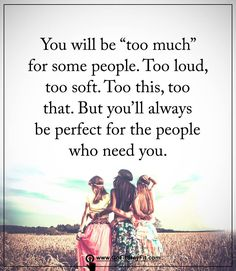 You will always be perfect for the people who need you!