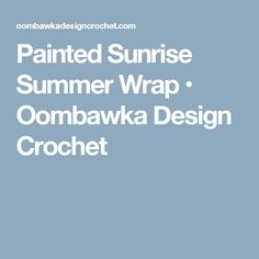 Painted Sunrise Summer Wrap • Oombawka Design Crochet