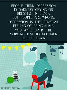 Quote on depression: People think depression is sadness crying or dressing in black, but people are wrong. Depression is the constant feeling of being numb you wake up in the morning just to go back to bed again. www.HealthyPlace.com