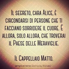 Il segreto cara Alice è circondarsi di persone che ti facciano sorridere il cuore. È allora solo allora che troverai il Paese delle Meraviglie. Il Cappellaio Matto. Ispirational Quotes, Italian Quotes, Wanderland, For You Song, Inspirational Phrases, Wonder Quotes, Alice In Wonderland, Sayings, Gandhi