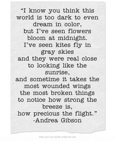 """I know you think this world is too dark to even dream in color, but I've seen flowers bloom at midnight. I've seen kites fly in gray skies and they were real close to looking like the sunrise, and sometime it takes the most wounded wings the most broken things to notice how strong the breeze is, how precious the flight."" -Andrea Gibson"