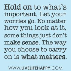 Hold on to what's important. Let your worries go. No matter how you look at it, some things just don't make sense. The way you choose to carry on is what matters…