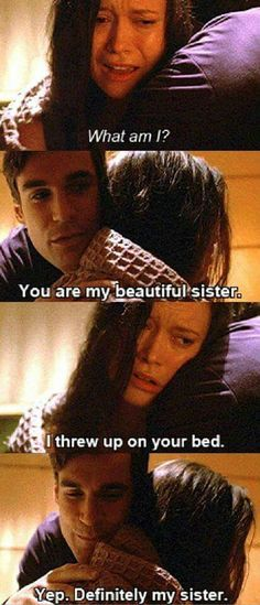 What am I? You're my beautiful sister. I threw up on your bed. Yep, definitely  my sister.
