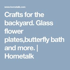 Crafts for the backyard. Glass flower plates,butterfly bath and more. | Hometalk