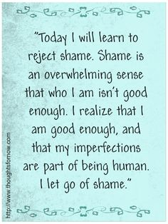 Today I will learn to reject shame. Shame is an overwhelming sense that who I am isn't good enough. I realize that I am good enough, and that my imperfections are part of being human. I let go of shame.