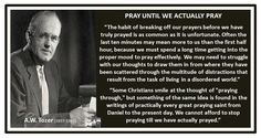 "PRAY UNTIL WE ACTUALLY PRAY A.W. Tozer (1897-1963)  ""The habit of breaking off our prayers before we have truly prayed is as common as it is unfortunate. Often the last ten minutes may mean more to us than the first half hour, because we must spend a long time getting into the proper mood to pray effectively. We may need to struggle with our thoughts to draw them in from where they have been scattered through the multitude of distractions that result from the task of living in a disordered…"