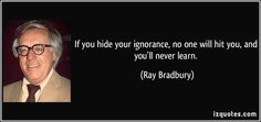 If you hide your ignorance, no one will hit you, and you'll never learn. - Ray Bradbury