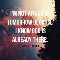I'm not afraid of tomorrow because I know God is already there. BLESSED!