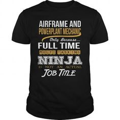 AIRFRAME AND POWERPLANT MECHANIC Only Because Full Time Multi Tasking Ninja Is Not An Actual Job Title T Shirts, Hoodie Sweatshirts