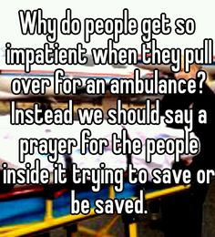 Why do people get so impatient when they pull over for an ambulance? Instead, we should say a prayer for the people inside it trying to save or be saved.