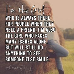 I'm the girl who is always there for people when they need a friend. I'm also the girl who faces many issues alone, but will still do anything to see someone else smile #countrygirl #countryquotes #countrysayings