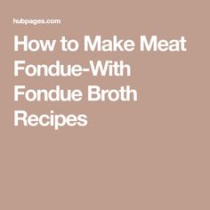 How to Make Meat Fondue-With Fondue Broth Recipes