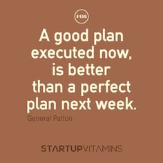 A good plan executed now, is better than a perfect plan next week. -General Patton