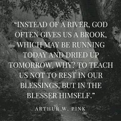 Arthur w Pink. Instead of a river, God often gives us a brook, which may be running today and dried up tomorrow. To teach us not to rest in our blessings, but in the Blesser himself. Bible Verses Quotes, Words Of Encouragement, Faith Quotes, Scriptures, Godly Quotes, Peace Quotes, Quotes Quotes, Religious Quotes, Spiritual Quotes
