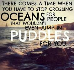 There comes a time when You have to stop crossing oceans for people that wouldn't even jump in puddles for you