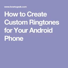 How to Create Custom Ringtones for Your Android Phone