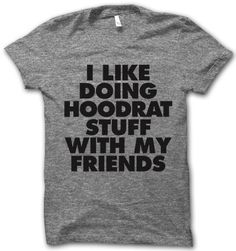 I Like Doing Hoodrat Stuff With My Friends – Thug Life Shirts. NEW FAVORITE WEBSITE FOR SHIRTS! HOLLA!!!