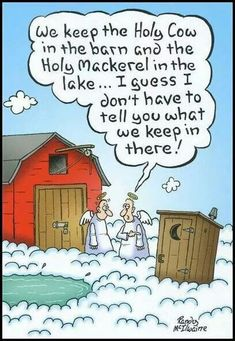 We keep the Holy Cow in the barn, the Holy Mackerel inbox the lake, I don't have to tell you what we keep in there!