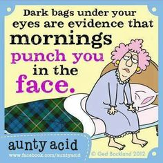 Dark bags under your yes are evidence that mornings punch you in the face.