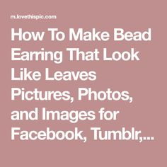 How To Make Bead Earring That Look Like Leaves Pictures, Photos, and Images for Facebook, Tumblr, Pinterest, and Twitter