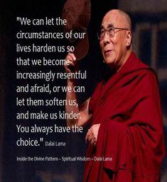 we kunnen laten circumstsances van ons leven verharden ons zodat we steeds boos en bang of we kunnen laten verzachten ons en maken ons vriendelijker heb je altijd de keuze