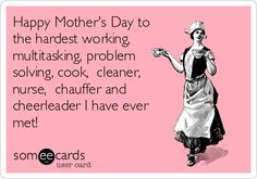 Happy Mother's Day to the hardest working, multitasking, problem solving, Cook, cleaner, nurse, chauffer and cheerleader I have ever met! | Mom Ecard
