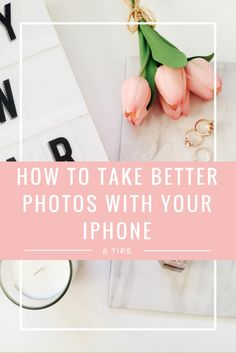HOW TO TAKE BETTER PHOTOS WITH YOUR IPHONE - 8 TIPS