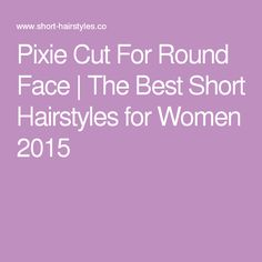 Pixie Cut For Round Face | The Best Short Hairstyles for Women 2015