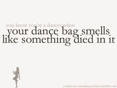 You know you're a dancer when your bag smells like something died in it. This is all too true!