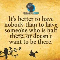 Quotes & Sayings: It's better to have nobody than to have someone who is half there, or doesn't want to be there. —Anonymous
