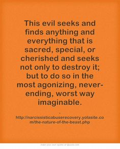 This evil seeks and finds anything and everything that is sacred, special, or cherished and seeks not only to destroy it; but to do so in the most agonizing, never-ending, worst way imaginable.
