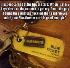 """I just got cardedat the liquor store When I set my keys down on the counter to get my ID out, the guy behind the register chuckled, then said, """"Never mind, that Blockbuster card is good enough."""""""