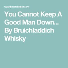 You Cannot Keep A Good Man Down... By Bruichladdich Whisky