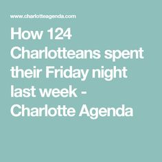 How 124 Charlotteans spent their Friday night last week - Charlotte Agenda