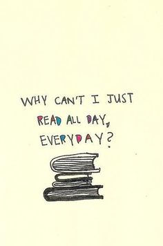 Why cant I just read all day, everyday?