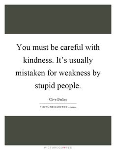 You must be careful with kindness. It's usually mistaken for weakness by stupid people. Picture Quotes.